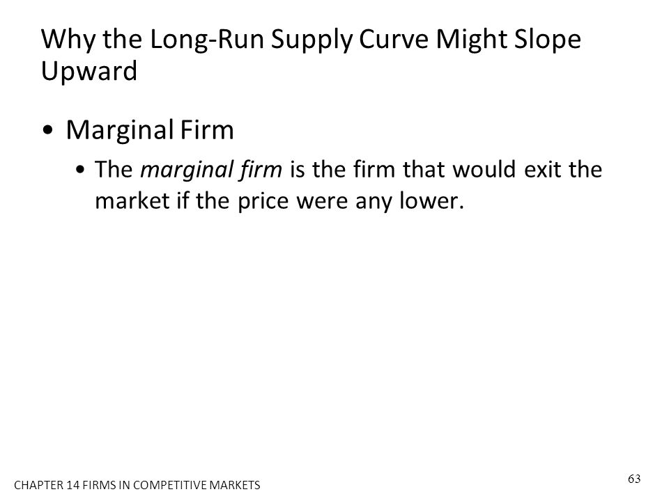 Why the Long-Run Supply Curve Might Slope Upward Marginal Firm The marginal firm is the firm that would exit the market if the price were any lower. 6