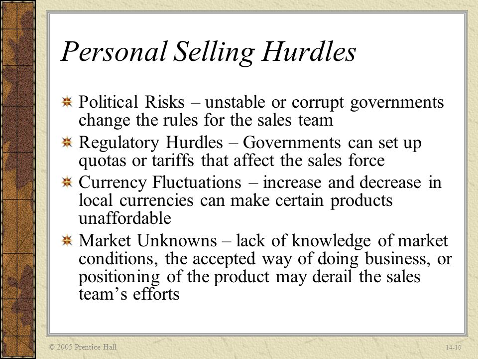 © 2005 Prentice Hall 14-10 Personal Selling Hurdles Political Risks – unstable or corrupt governments change the rules for the sales team Regulatory Hurdles – Governments can set up quotas or tariffs that affect the sales force Currency Fluctuations – increase and decrease in local currencies can make certain products unaffordable Market Unknowns – lack of knowledge of market conditions, the accepted way of doing business, or positioning of the product may derail the sales team's efforts