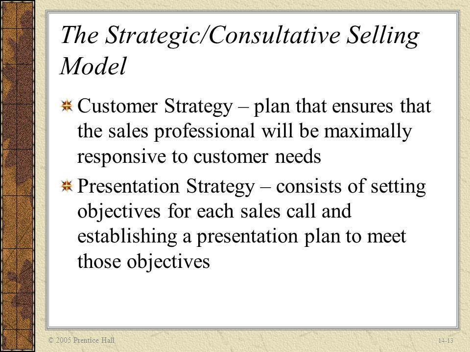 © 2005 Prentice Hall 14-13 The Strategic/Consultative Selling Model Customer Strategy – plan that ensures that the sales professional will be maximally responsive to customer needs Presentation Strategy – consists of setting objectives for each sales call and establishing a presentation plan to meet those objectives