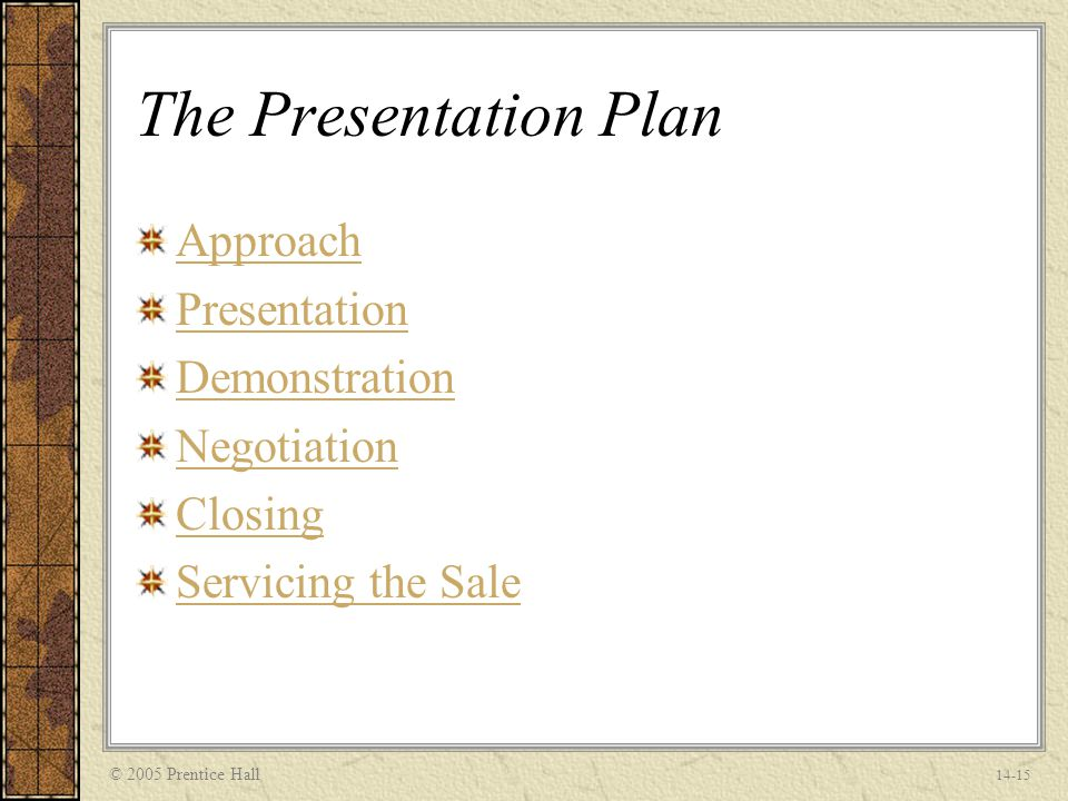 © 2005 Prentice Hall 14-15 The Presentation Plan Approach Presentation Demonstration Negotiation Closing Servicing the Sale