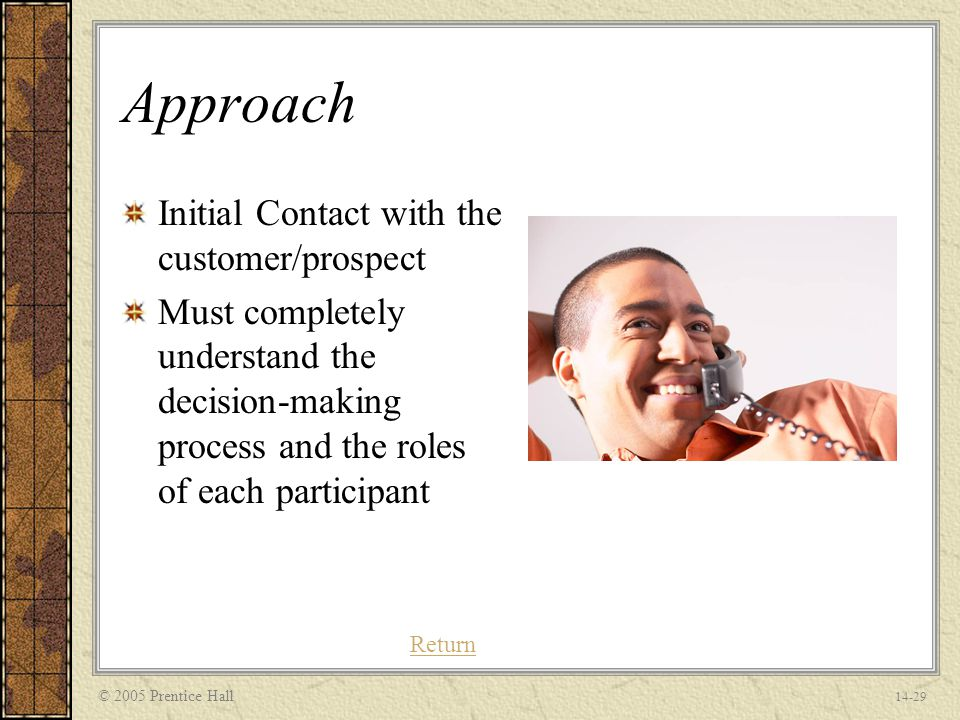 © 2005 Prentice Hall 14-29 Approach Initial Contact with the customer/prospect Must completely understand the decision-making process and the roles of each participant Return