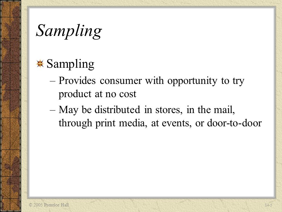 © 2005 Prentice Hall 14-5 Sampling –Provides consumer with opportunity to try product at no cost –May be distributed in stores, in the mail, through print media, at events, or door-to-door