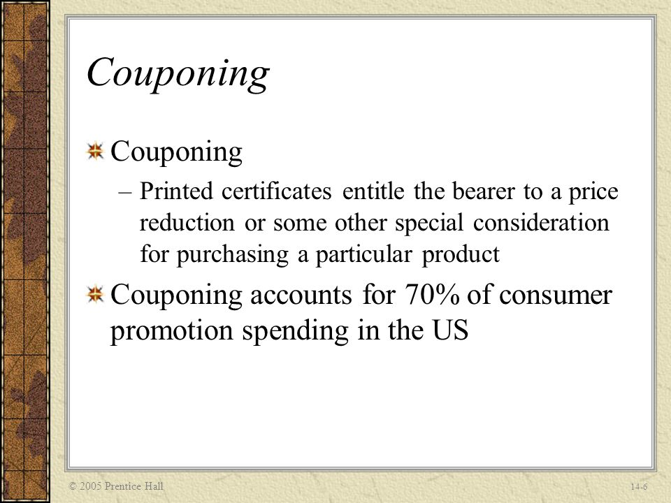 © 2005 Prentice Hall 14-6 Couponing –Printed certificates entitle the bearer to a price reduction or some other special consideration for purchasing a particular product Couponing accounts for 70% of consumer promotion spending in the US