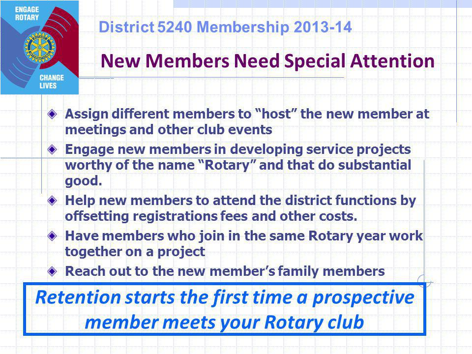 District 5240 Membership 2013-14 Assign different members to host the new member at meetings and other club events Engage new members in developing service projects worthy of the name Rotary and that do substantial good.