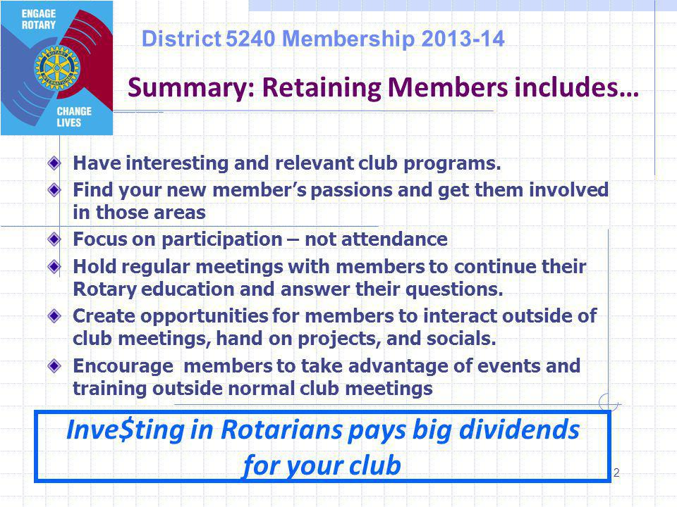 District 5240 Membership 2013-14 12 Summary: Retaining Members includes… Inve$ting in Rotarians pays big dividends for your club Have interesting and relevant club programs.