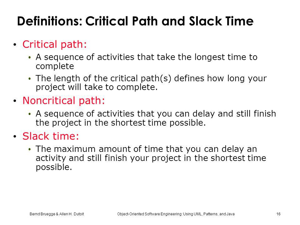 Bernd Bruegge & Allen H. Dutoit Object-Oriented Software Engineering: Using UML, Patterns, and Java 16 Definitions: Critical Path and Slack Time Criti