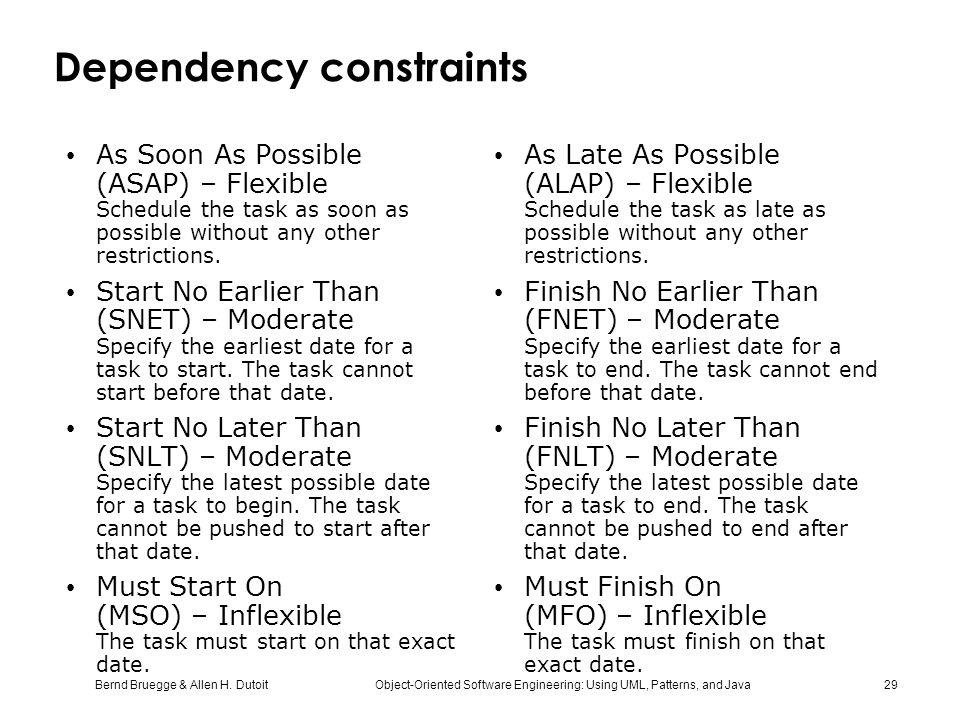 Bernd Bruegge & Allen H. Dutoit Object-Oriented Software Engineering: Using UML, Patterns, and Java 29 Dependency constraints As Soon As Possible (ASA