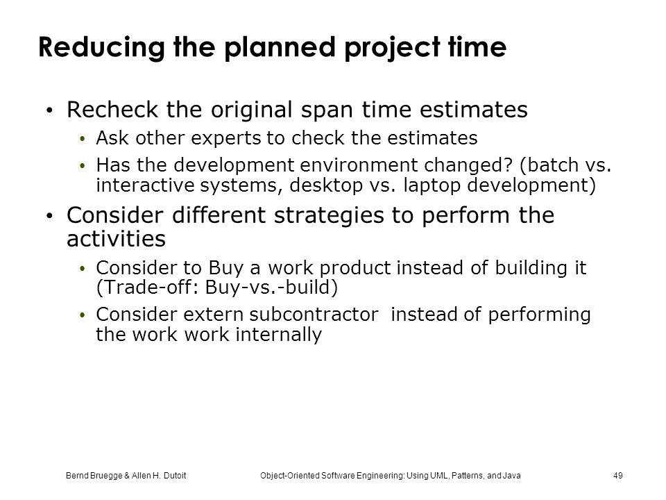 Bernd Bruegge & Allen H. Dutoit Object-Oriented Software Engineering: Using UML, Patterns, and Java 49 Reducing the planned project time Recheck the o