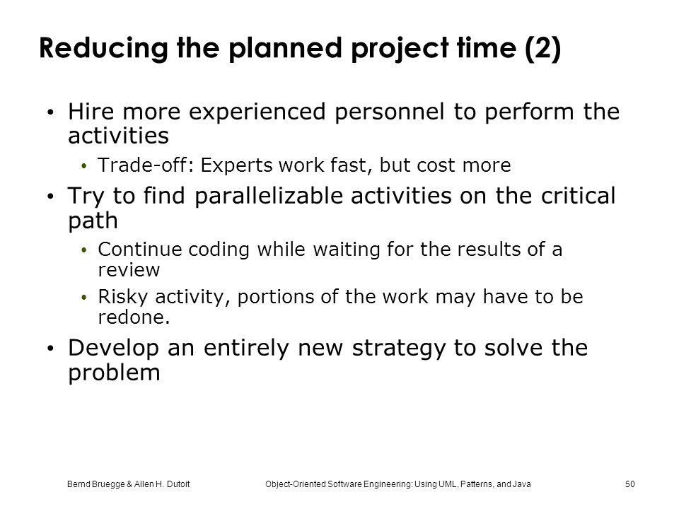 Bernd Bruegge & Allen H. Dutoit Object-Oriented Software Engineering: Using UML, Patterns, and Java 50 Reducing the planned project time (2) Hire more