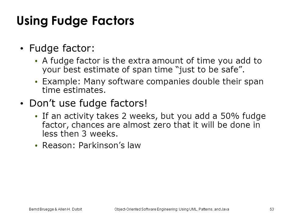 Bernd Bruegge & Allen H. Dutoit Object-Oriented Software Engineering: Using UML, Patterns, and Java 53 Using Fudge Factors Fudge factor: A fudge facto