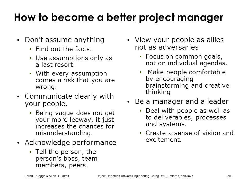 Bernd Bruegge & Allen H. Dutoit Object-Oriented Software Engineering: Using UML, Patterns, and Java 58 How to become a better project manager Don't as