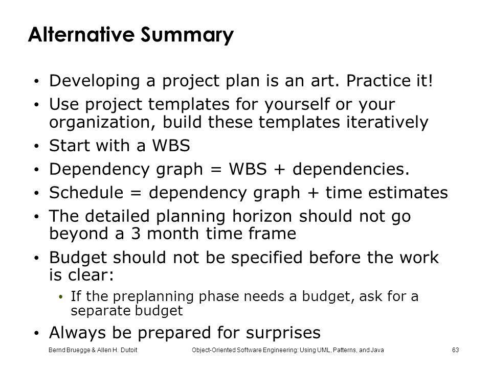 Bernd Bruegge & Allen H. Dutoit Object-Oriented Software Engineering: Using UML, Patterns, and Java 63 Alternative Summary Developing a project plan i
