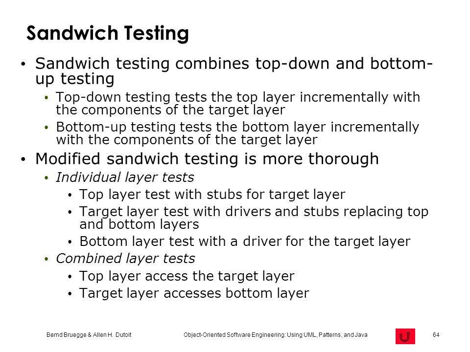 Bernd Bruegge & Allen H. Dutoit Object-Oriented Software Engineering: Using UML, Patterns, and Java 64 Sandwich Testing Sandwich testing combines top-