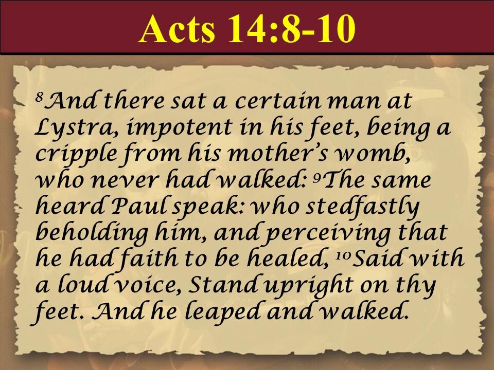Acts 14:8-10 8 And there sat a certain man at Lystra, impotent in his feet, being a cripple from his mother's womb, who never had walked: 9 The same h