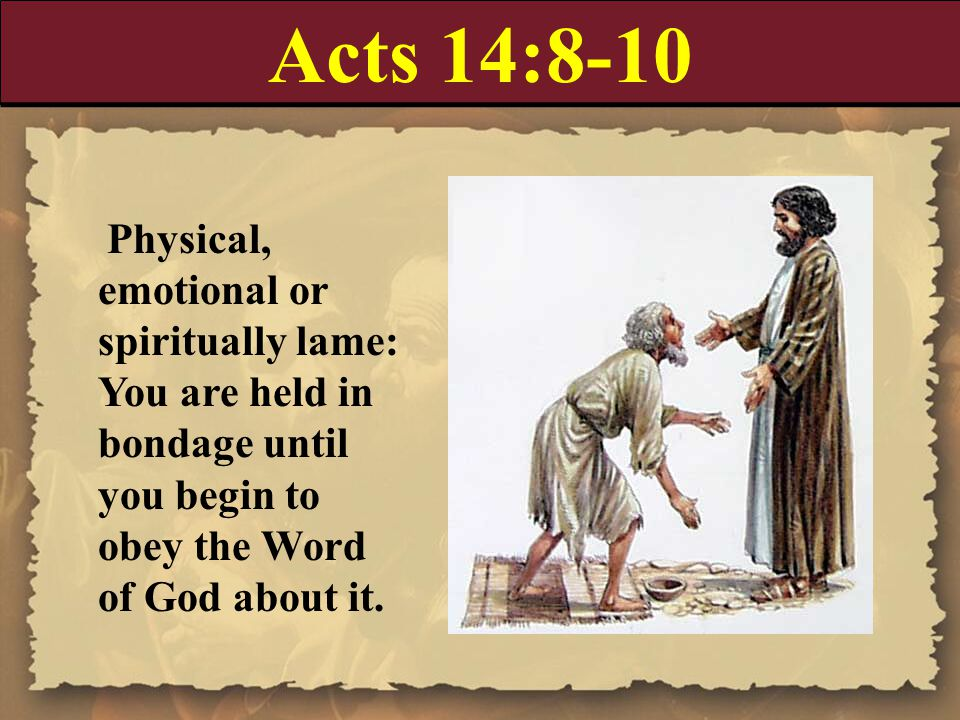 Acts 14:8-10 Physical, emotional or spiritually lame: You are held in bondage until you begin to obey the Word of God about it.