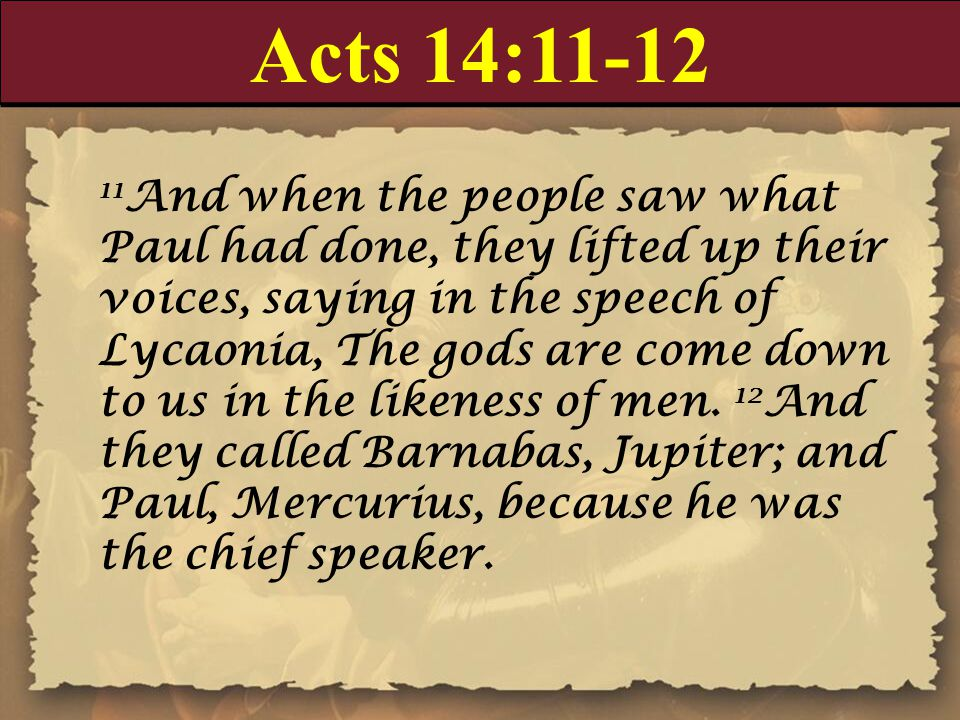 Acts 14:11-12 11 And when the people saw what Paul had done, they lifted up their voices, saying in the speech of Lycaonia, The gods are come down to