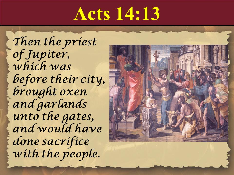 Acts 14:13 Then the priest of Jupiter, which was before their city, brought oxen and garlands unto the gates, and would have done sacrifice with the p
