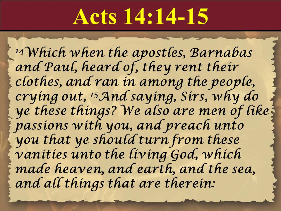 Acts 14:14-15 14 Which when the apostles, Barnabas and Paul, heard of, they rent their clothes, and ran in among the people, crying out, 15 And saying