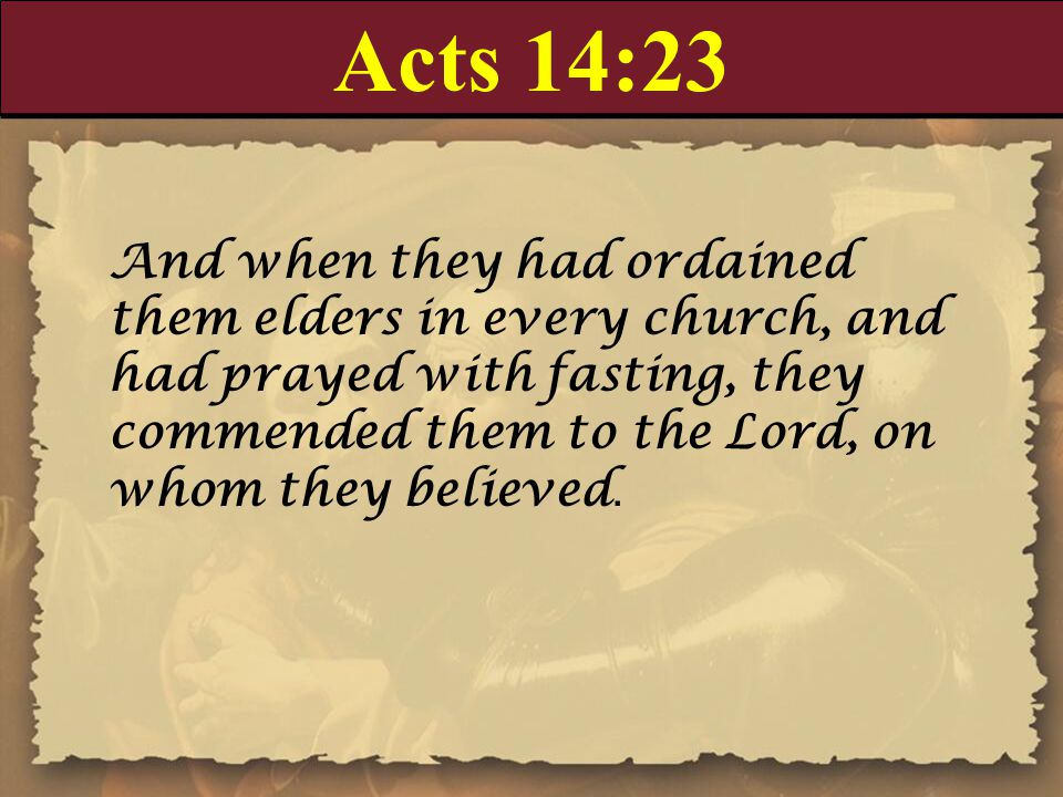 Acts 14:23 And when they had ordained them elders in every church, and had prayed with fasting, they commended them to the Lord, on whom they believed