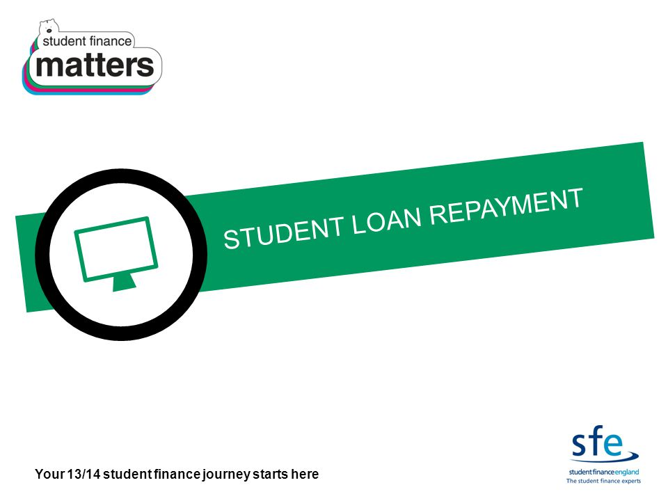 Your 13/14 student finance journey starts here STUDENT LOAN REPAYMENT