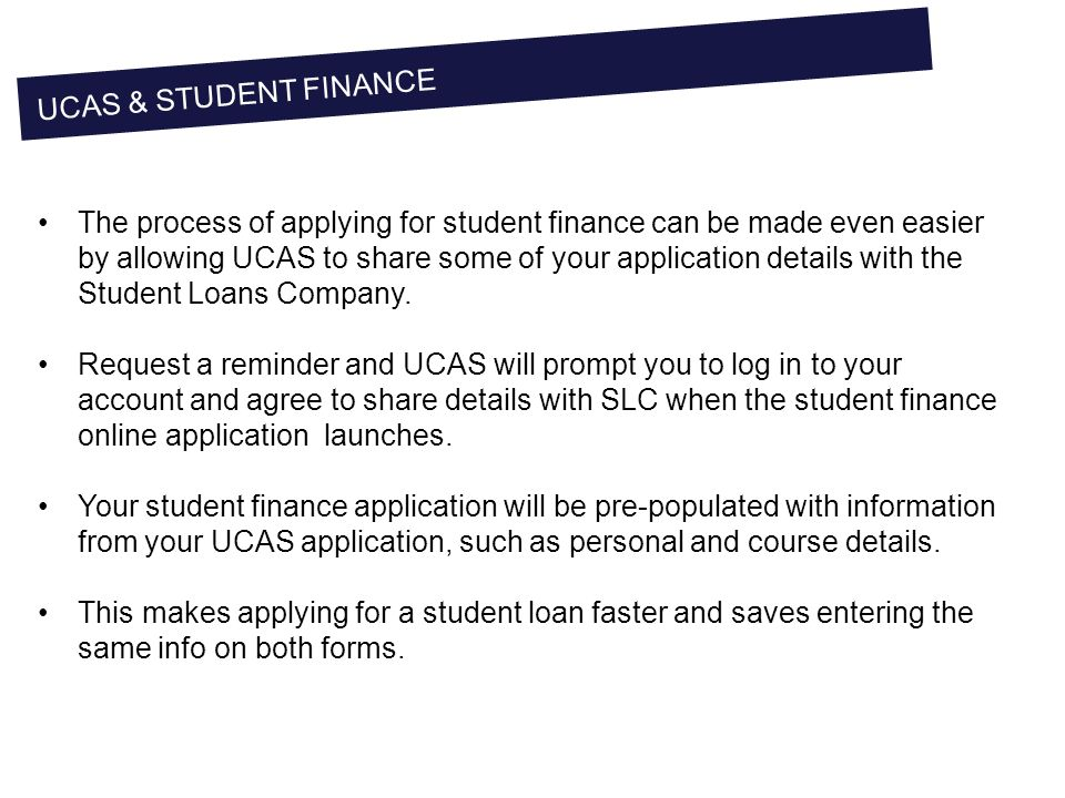 UCAS & STUDENT FINANCE The process of applying for student finance can be made even easier by allowing UCAS to share some of your application details with the Student Loans Company.