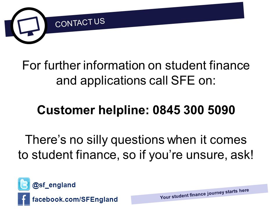 12_13 Your student finance journey starts here For further information on student finance and applications call SFE on: Customer helpline: 0845 300 5090 There's no silly questions when it comes to student finance, so if you're unsure, ask.