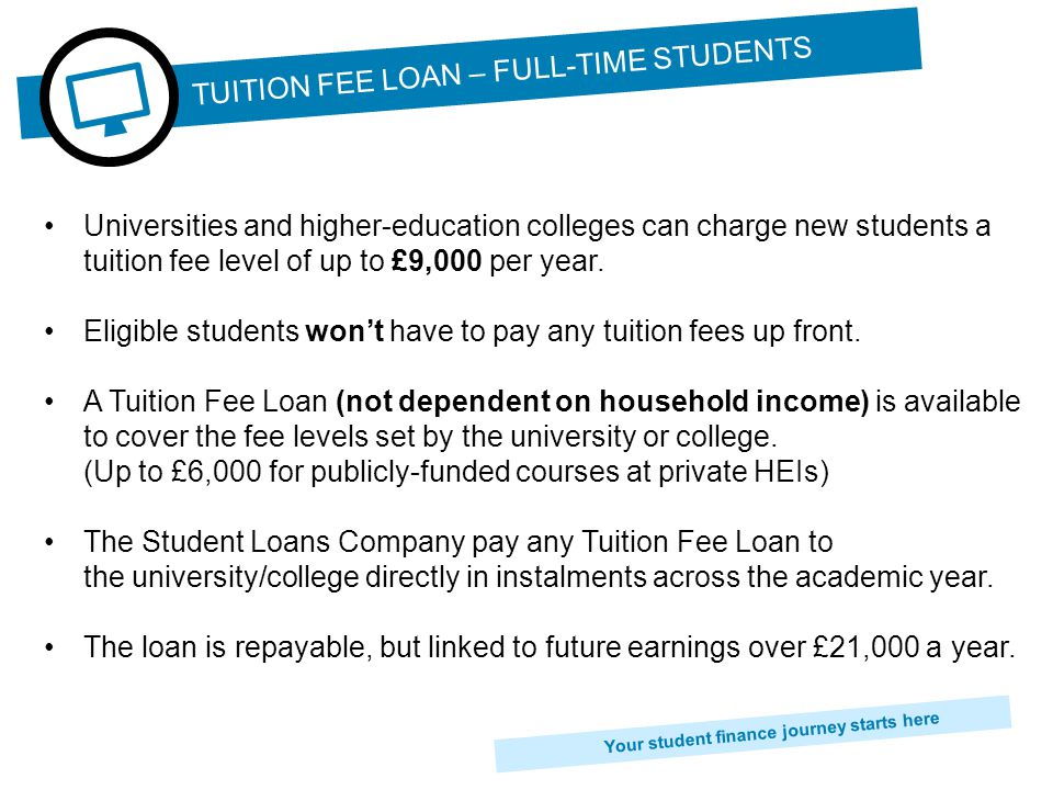 Your student finance journey starts here From September 2012 new part-time students can also apply for a Tuition Fee Loan.
