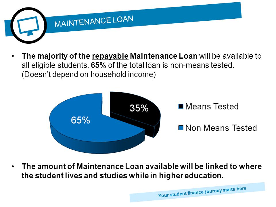 Your student finance journey starts here The majority of the repayable Maintenance Loan will be available to all eligible students.