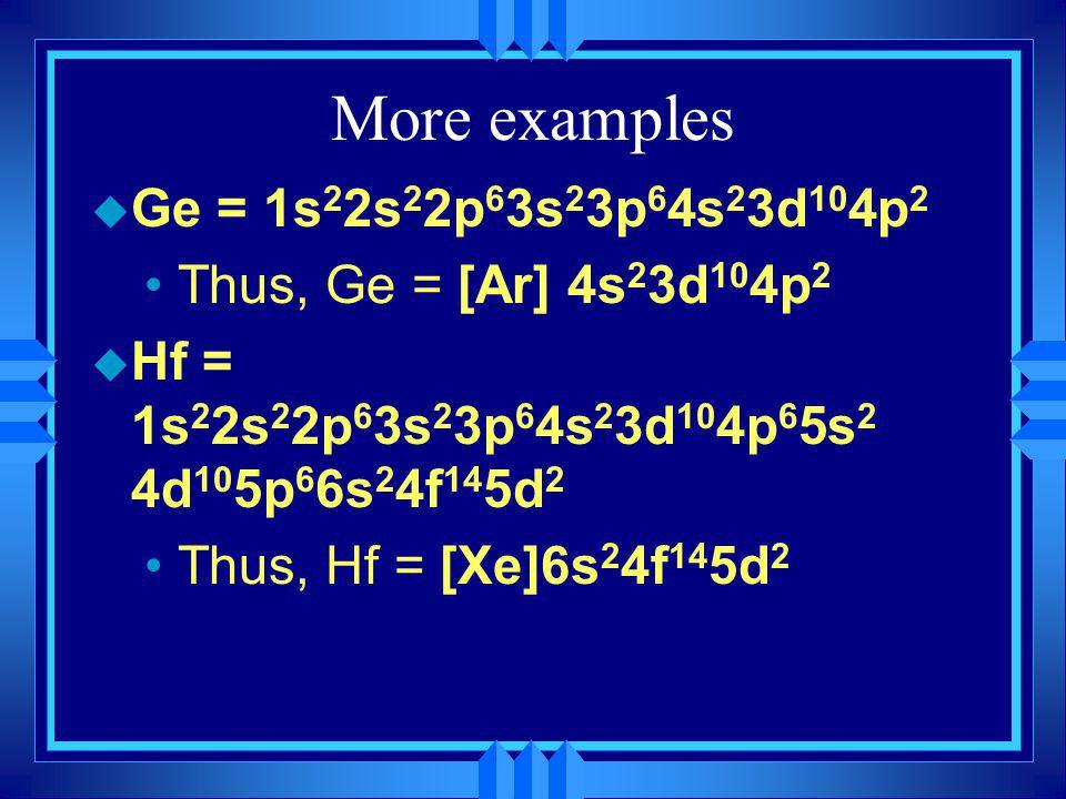 More examples u Ge = 1s 2 2s 2 2p 6 3s 2 3p 6 4s 2 3d 10 4p 2 Thus, Ge = [Ar] 4s 2 3d 10 4p 2 u Hf = 1s 2 2s 2 2p 6 3s 2 3p 6 4s 2 3d 10 4p 6 5s 2 4d