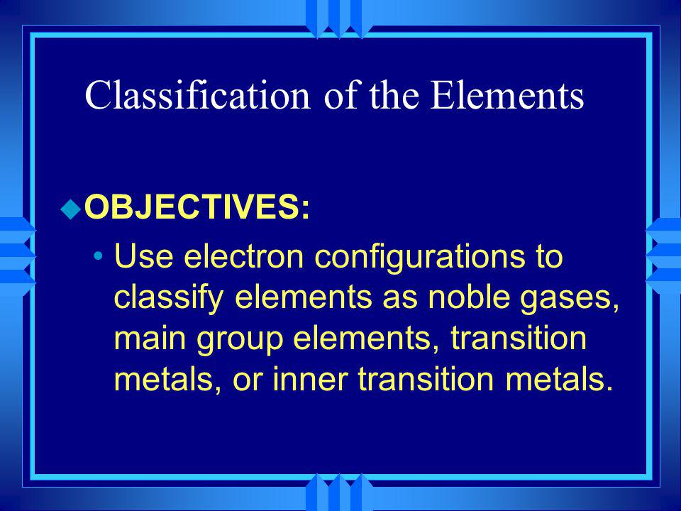 Classification of the Elements u OBJECTIVES: Use electron configurations to classify elements as noble gases, main group elements, transition metals,