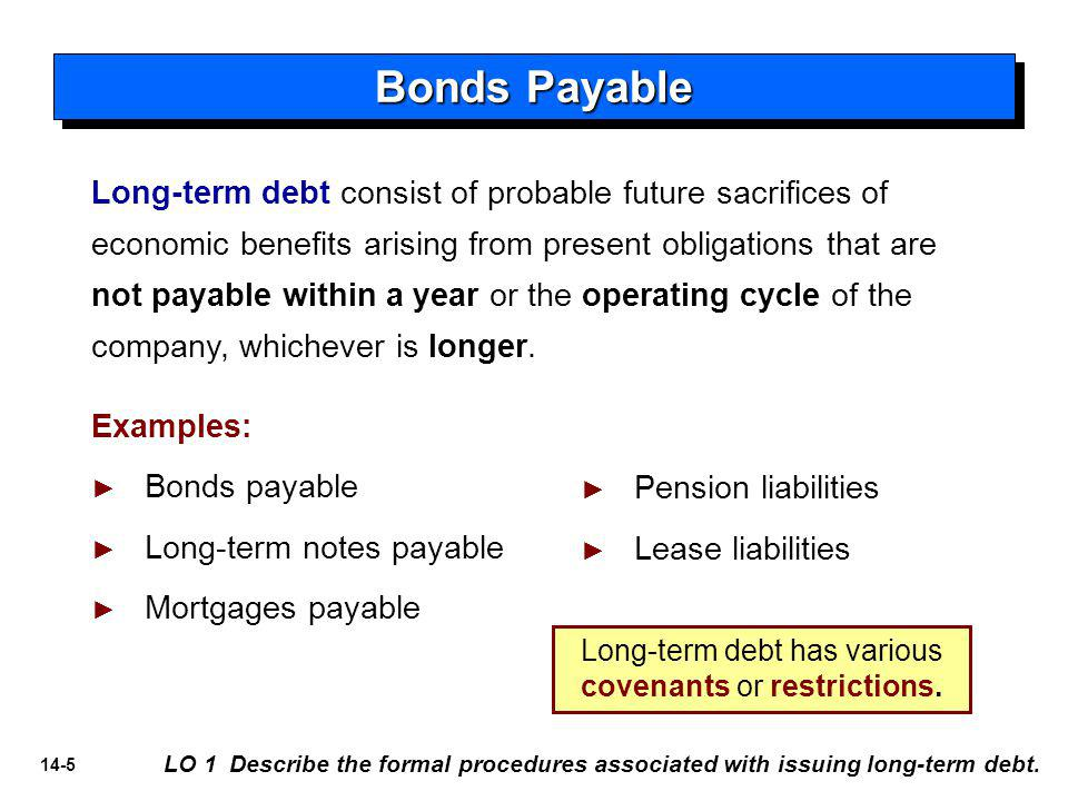 14-5 Bonds Payable Long-term debt consist of probable future sacrifices of economic benefits arising from present obligations that are not payable within a year or the operating cycle of the company, whichever is longer.