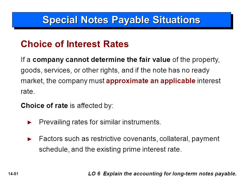 14-51 If a company cannot determine the fair value of the property, goods, services, or other rights, and if the note has no ready market, the company must approximate an applicable interest rate.