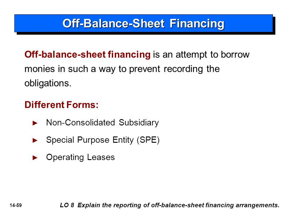14-59 Off-balance-sheet financing is an attempt to borrow monies in such a way to prevent recording the obligations.