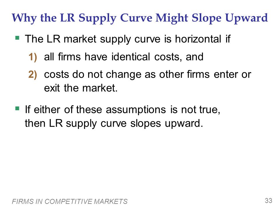 FIRMS IN COMPETITIVE MARKETS 33 Why the LR Supply Curve Might Slope Upward  The LR market supply curve is horizontal if 1) all firms have identical costs, and 2) costs do not change as other firms enter or exit the market.
