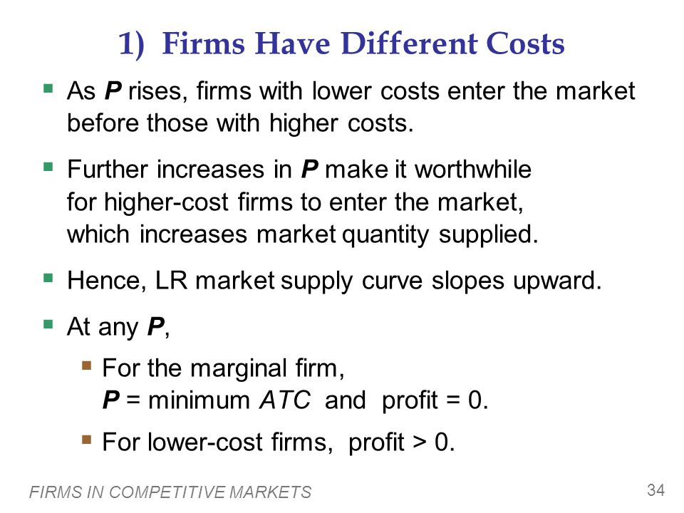 FIRMS IN COMPETITIVE MARKETS 34 1) Firms Have Different Costs  As P rises, firms with lower costs enter the market before those with higher costs.