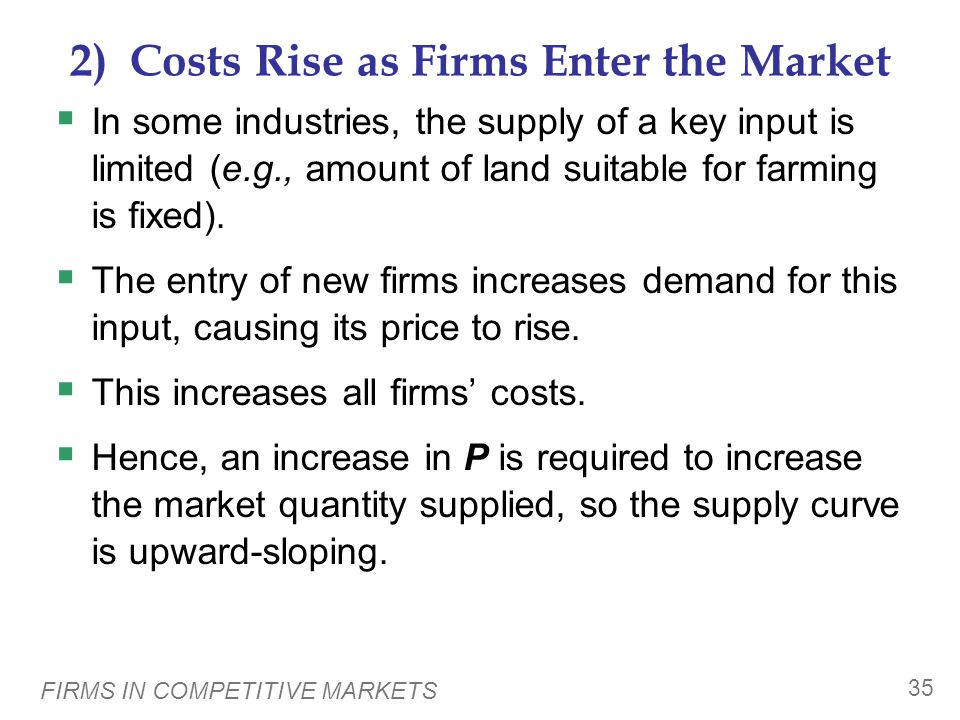 FIRMS IN COMPETITIVE MARKETS 35 2) Costs Rise as Firms Enter the Market  In some industries, the supply of a key input is limited (e.g., amount of land suitable for farming is fixed).