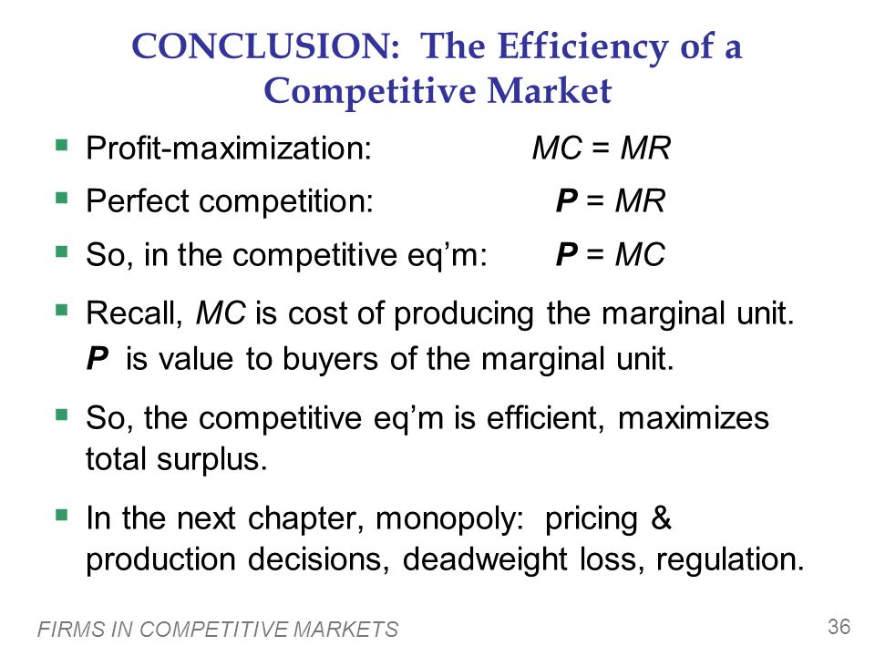 FIRMS IN COMPETITIVE MARKETS 36 CONCLUSION: The Efficiency of a Competitive Market  Profit-maximization:MC = MR  Perfect competition: P = MR  So, in the competitive eq'm: P = MC  Recall, MC is cost of producing the marginal unit.