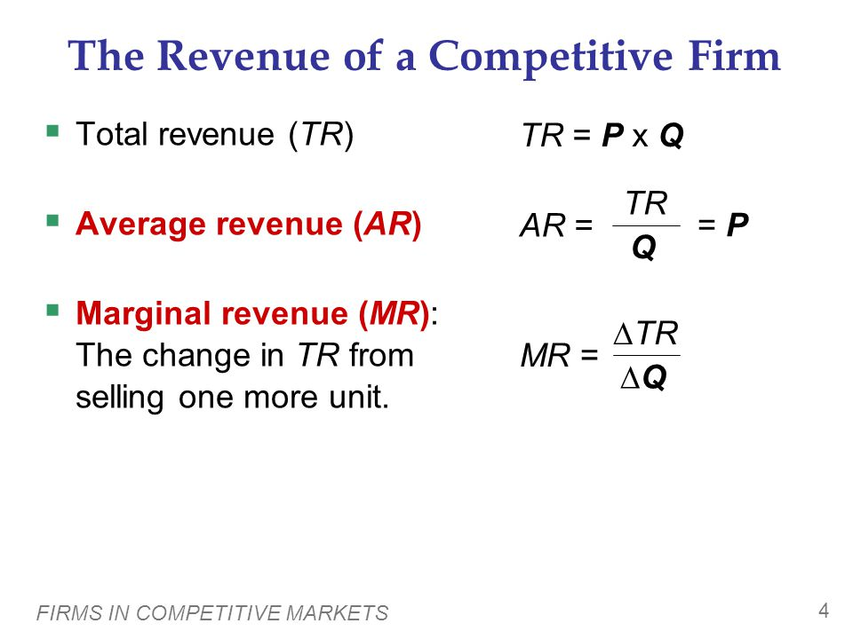 FIRMS IN COMPETITIVE MARKETS 4 The Revenue of a Competitive Firm  Total revenue (TR)  Average revenue (AR)  Marginal revenue (MR): The change in TR from selling one more unit.