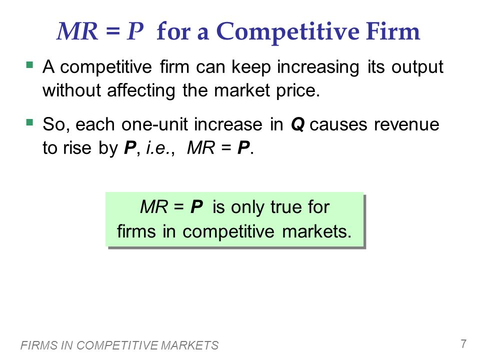 FIRMS IN COMPETITIVE MARKETS 7 MR = P for a Competitive Firm  A competitive firm can keep increasing its output without affecting the market price.