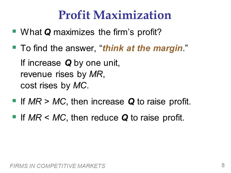 FIRMS IN COMPETITIVE MARKETS 9 Profit Maximization 505 404 303 202 101 45 33 23 15 9 $5$00  Profit = MR – MC MCMRProfitTCTRQ At any Q with MR > MC, increasing Q raises profit.