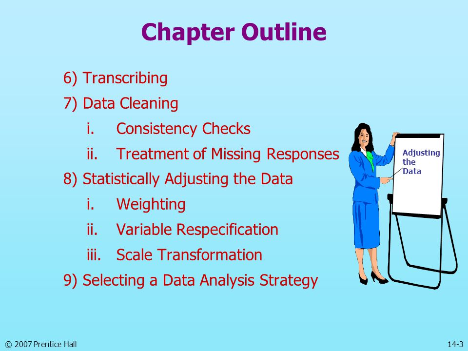 © 2007 Prentice Hall 14-3 Chapter Outline 6) Transcribing 7) Data Cleaning i.Consistency Checks ii.Treatment of Missing Responses 8) Statistically Adjusting the Data i.Weighting ii.Variable Respecification iii.Scale Transformation 9) Selecting a Data Analysis Strategy Adjusting the Data