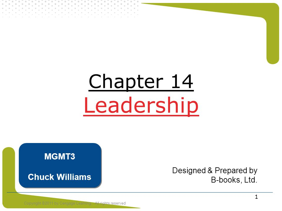 Copyright ©2011 by Cengage Learning. All rights reserved 1 Chapter 14 Leadership Designed & Prepared by B-books, Ltd. MGMT3 Chuck Williams