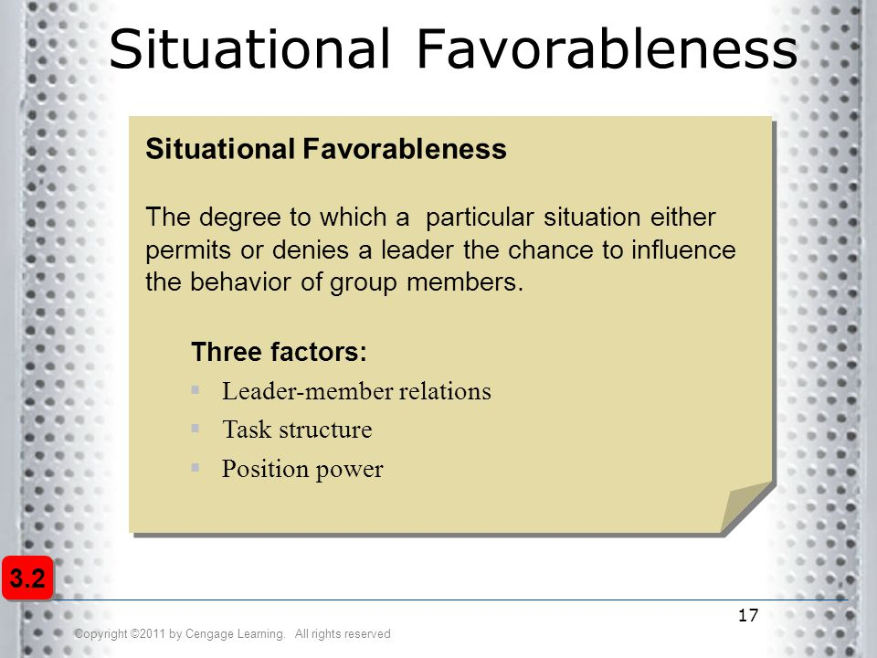 Copyright ©2011 by Cengage Learning. All rights reserved 17 Situational Favorableness The degree to which a particular situation either permits or den