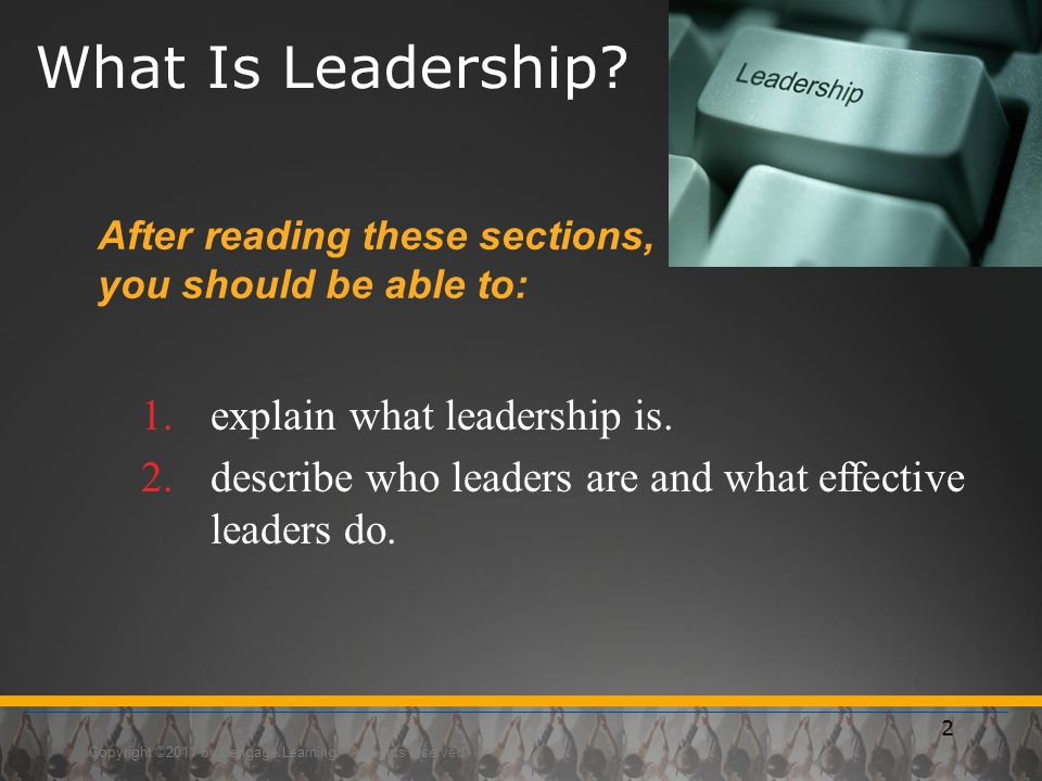 Copyright ©2011 by Cengage Learning. All rights reserved 2 What Is Leadership? After reading these sections, you should be able to: 1.explain what lea