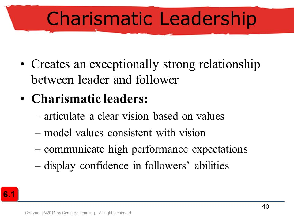 Copyright ©2011 by Cengage Learning. All rights reserved 40 Charismatic Leadership Creates an exceptionally strong relationship between leader and fol