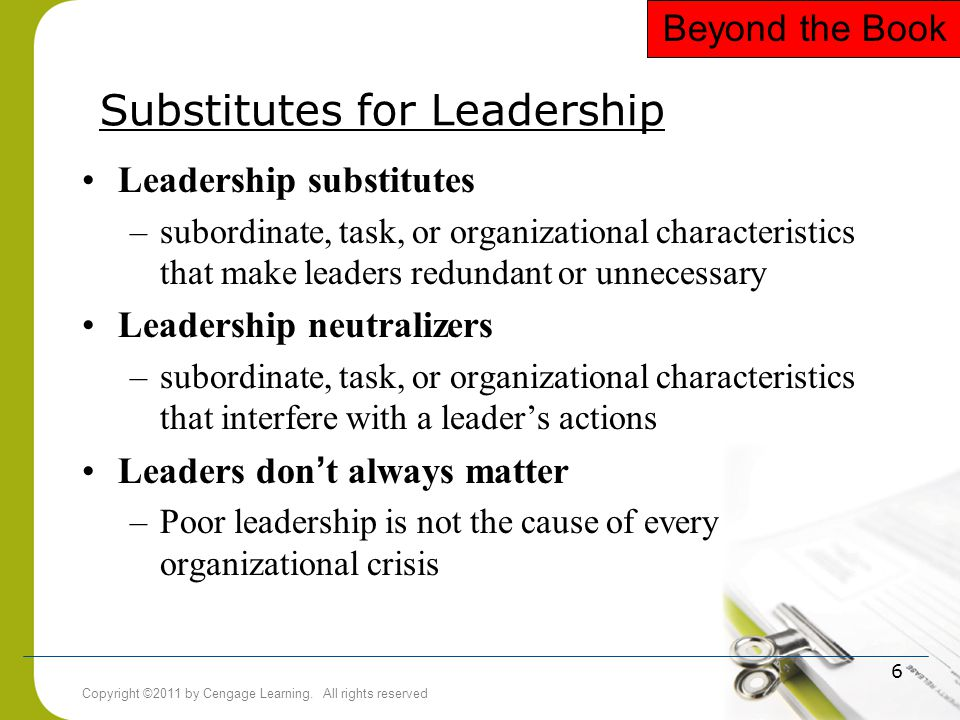 Copyright ©2011 by Cengage Learning. All rights reserved 6 Substitutes for Leadership Leadership substitutes –subordinate, task, or organizational cha