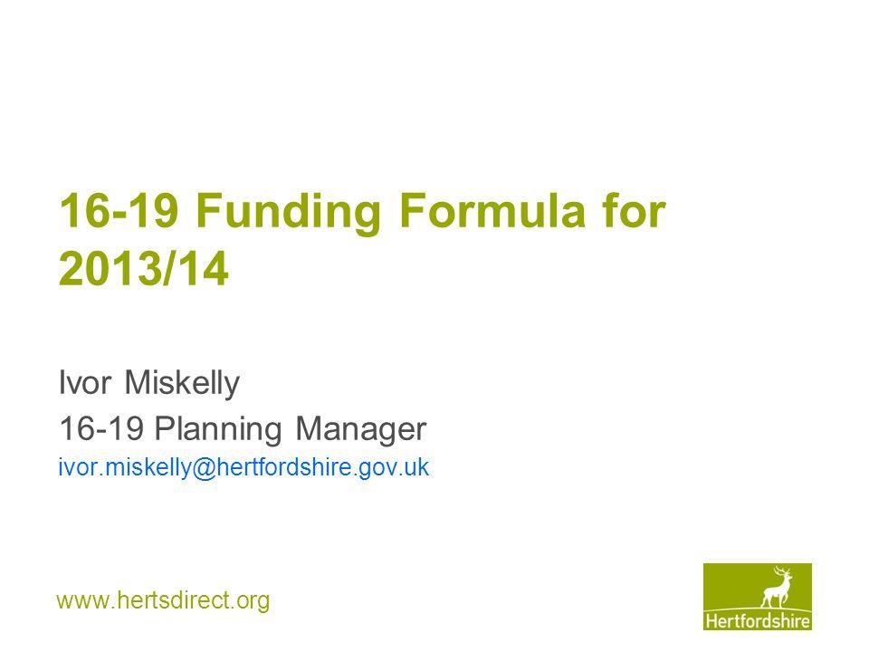 www.hertsdirect.org 16-19 Funding Formula for 2013/14 Ivor Miskelly 16-19 Planning Manager ivor.miskelly@hertfordshire.gov.uk