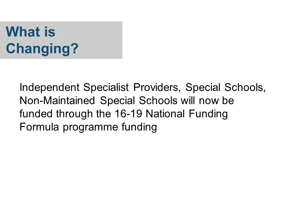 Independent Specialist Providers, Special Schools, Non-Maintained Special Schools will now be funded through the 16-19 National Funding Formula programme funding What is Changing