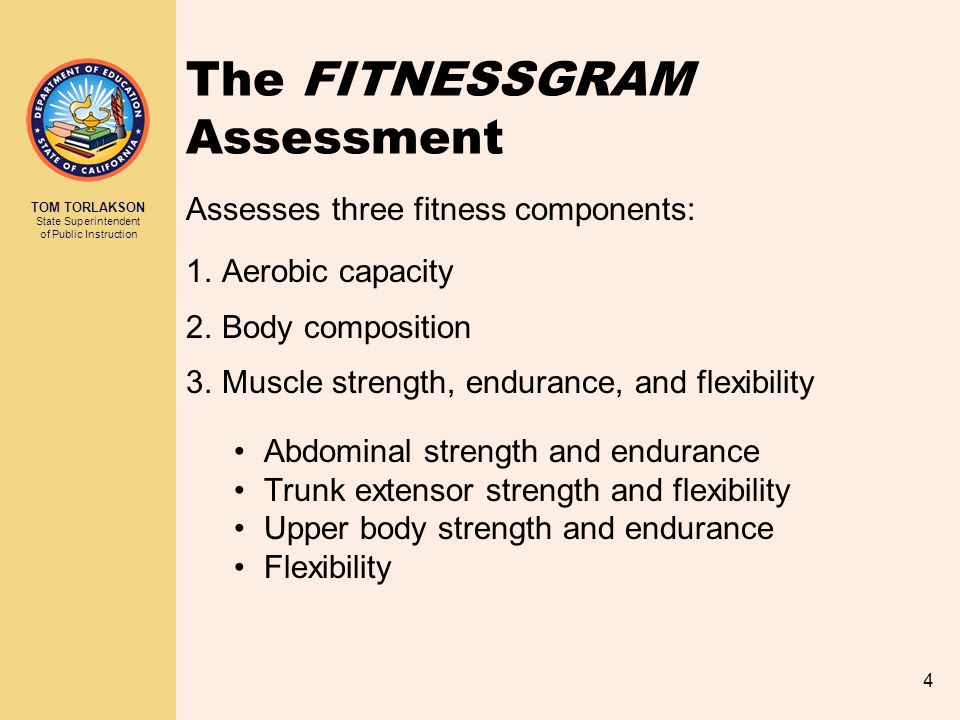 TOM TORLAKSON State Superintendent of Public Instruction 4 The FITNESSGRAM Assessment Assesses three fitness components: 1.Aerobic capacity 2.Body com