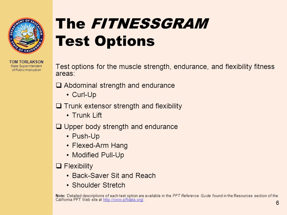 TOM TORLAKSON State Superintendent of Public Instruction 6 Test options for the muscle strength, endurance, and flexibility fitness areas:  Abdominal